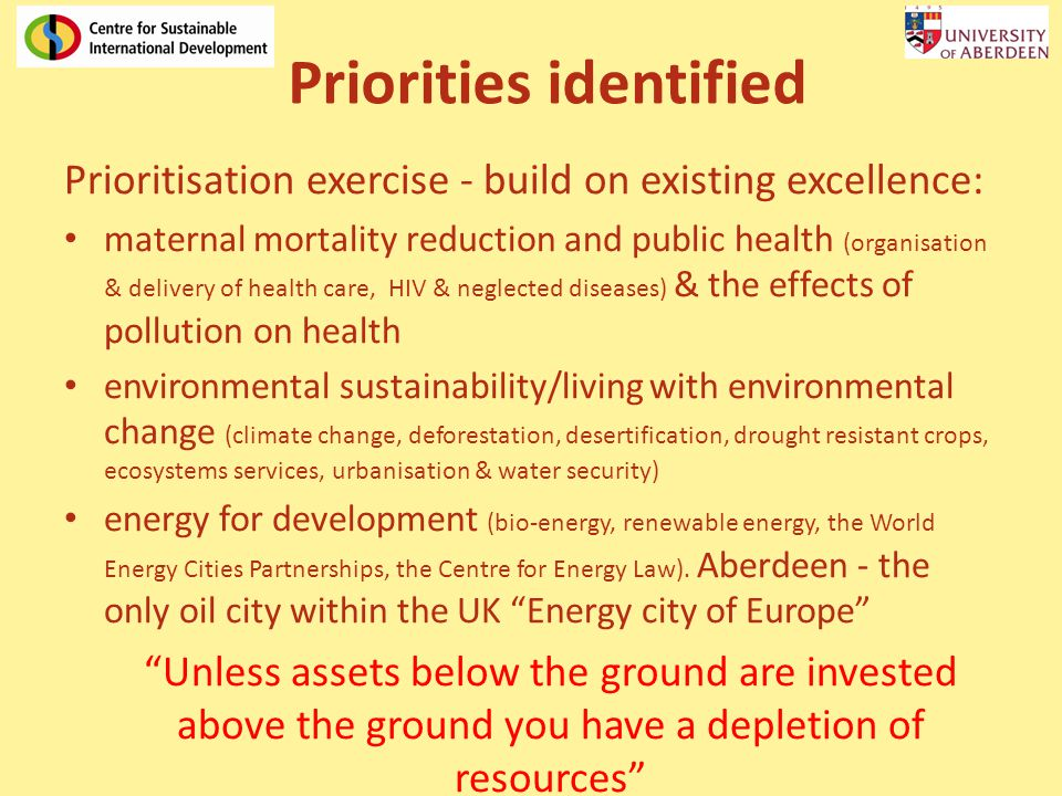 Priorities identified Prioritisation exercise - build on existing excellence: maternal mortality reduction and public health (organisation & delivery of health care, HIV & neglected diseases) & the effects of pollution on health environmental sustainability/living with environmental change (climate change, deforestation, desertification, drought resistant crops, ecosystems services, urbanisation & water security) energy for development (bio-energy, renewable energy, the World Energy Cities Partnerships, the Centre for Energy Law).