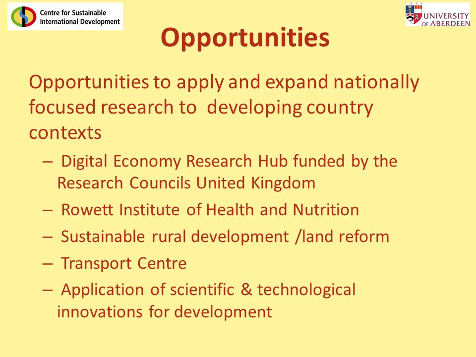 Opportunities Opportunities to apply and expand nationally focused research to developing country contexts – Digital Economy Research Hub funded by the Research Councils United Kingdom – Rowett Institute of Health and Nutrition – Sustainable rural development /land reform – Transport Centre – Application of scientific & technological innovations for development