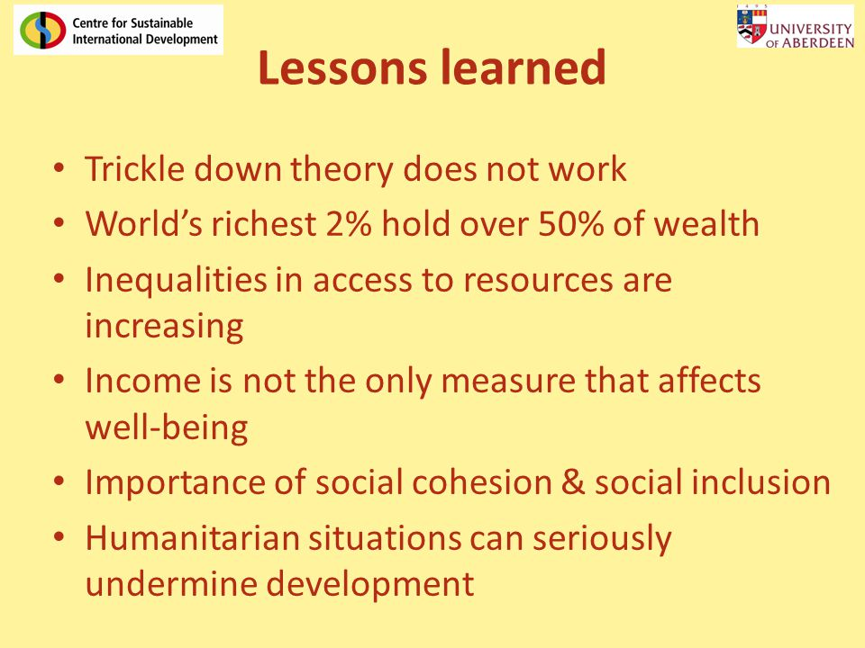 Lessons learned Trickle down theory does not work Worlds richest 2% hold over 50% of wealth Inequalities in access to resources are increasing Income is not the only measure that affects well-being Importance of social cohesion & social inclusion Humanitarian situations can seriously undermine development