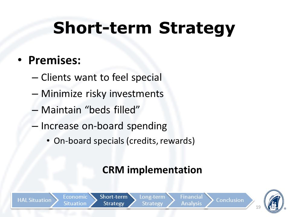 Short-term Strategy Premises: – Clients want to feel special – Minimize risky investments – Maintain beds filled – Increase on-board spending On-board specials (credits, rewards) CRM implementation 19 HAL Situation Economic Situation Short-term Strategy Long-term Strategy Financial Analysis Conclusion