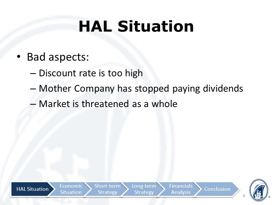 HAL Situation Bad aspects: – Discount rate is too high – Mother Company has stopped paying dividends – Market is threatened as a whole 6 HAL Situation Economic Situation Short-term Strategy Long-term Strategy Financials Analysis Conclusion