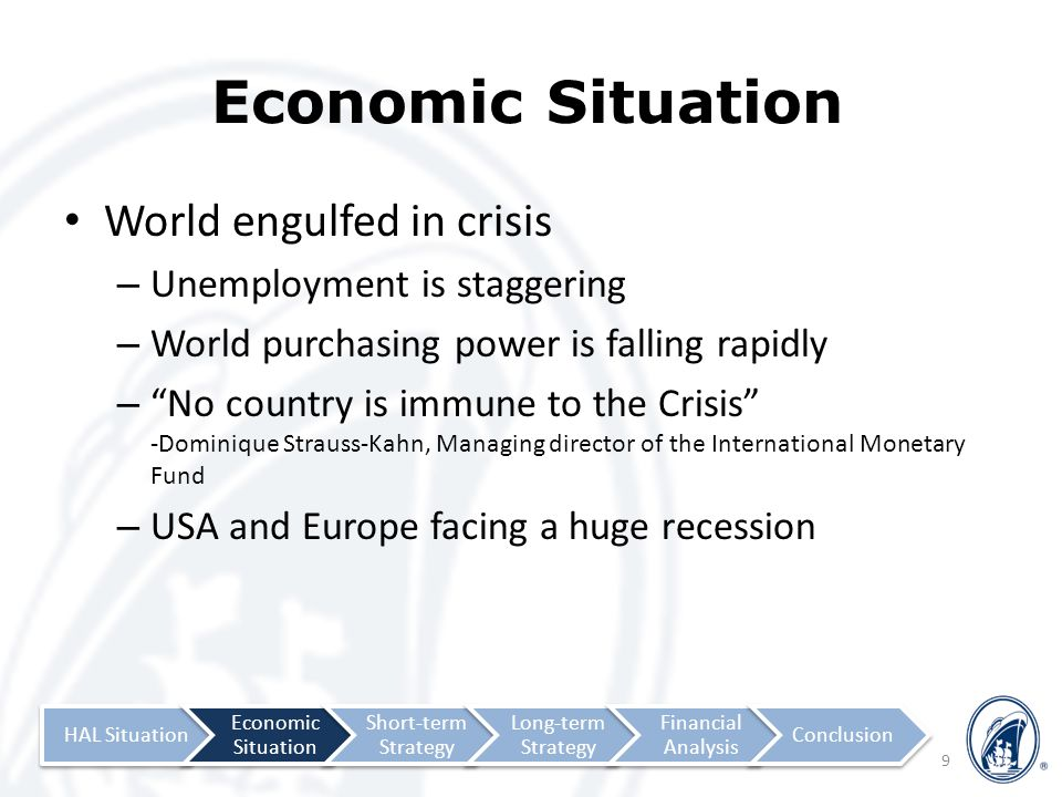 Economic Situation World engulfed in crisis – Unemployment is staggering – World purchasing power is falling rapidly – No country is immune to the Crisis -Dominique Strauss-Kahn, Managing director of the International Monetary Fund – USA and Europe facing a huge recession 9 HAL Situation Economic Situation Short-term Strategy Long-term Strategy Financial Analysis Conclusion
