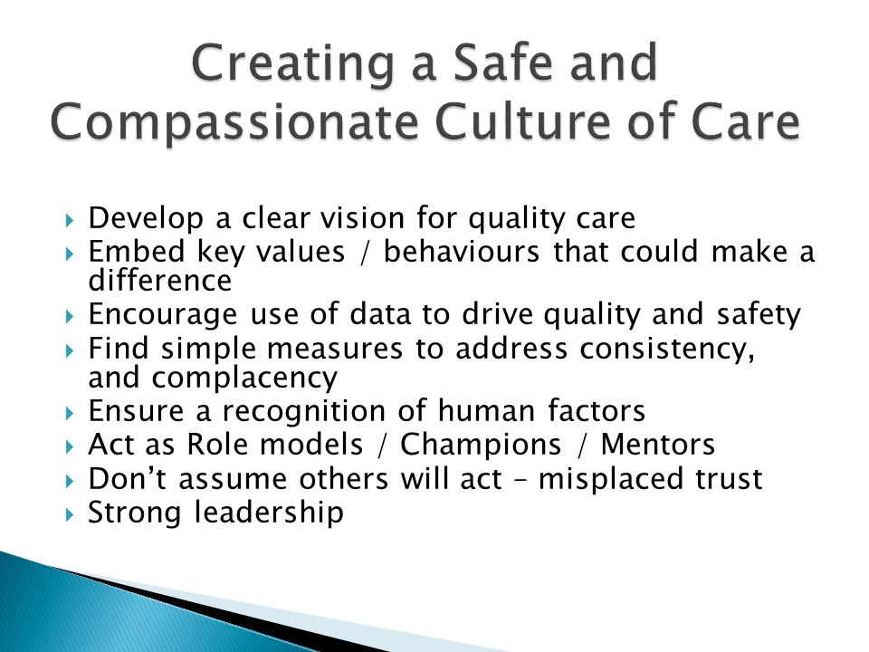 Develop a clear vision for quality care Embed key values / behaviours that could make a difference Encourage use of data to drive quality and safety Find simple measures to address consistency, and complacency Ensure a recognition of human factors Act as Role models / Champions / Mentors Dont assume others will act – misplaced trust Strong leadership