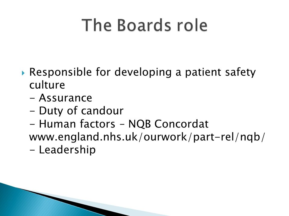 Responsible for developing a patient safety culture - Assurance - Duty of candour - Human factors – NQB Concordat www.england.nhs.uk/ourwork/part-rel/nqb/ - Leadership
