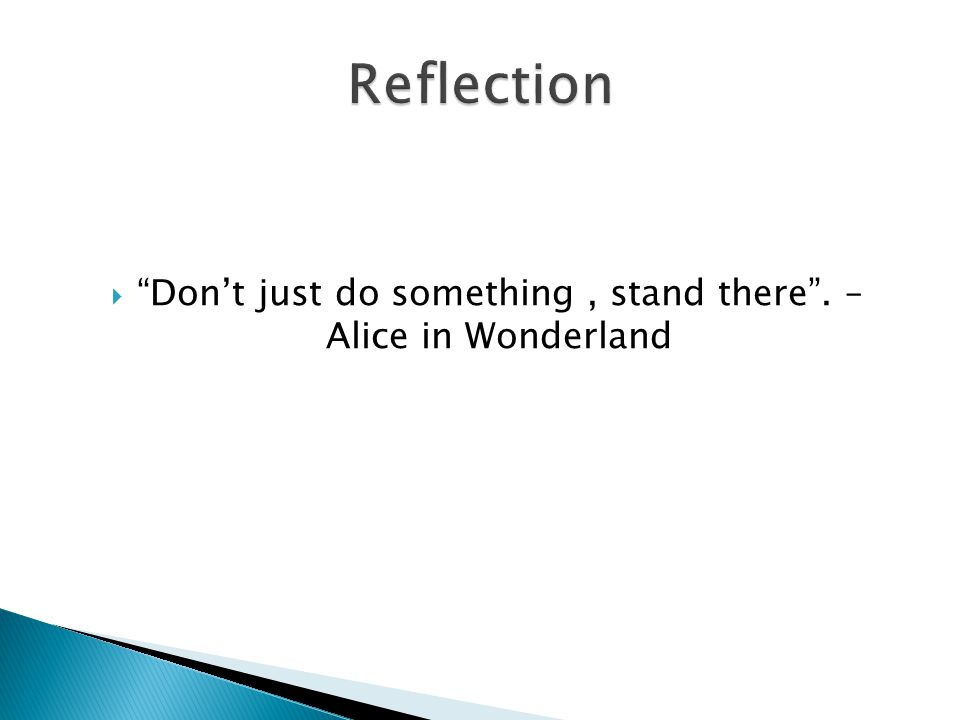 Dont just do something, stand there. – Alice in Wonderland