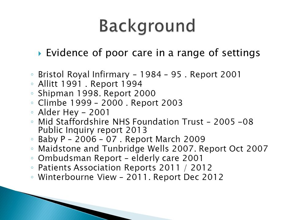 Evidence of poor care in a range of settings Bristol Royal Infirmary – 1984 – 95. Report 2001 Allitt 1991. Report 1994 Shipman 1998. Report 2000 Climb
