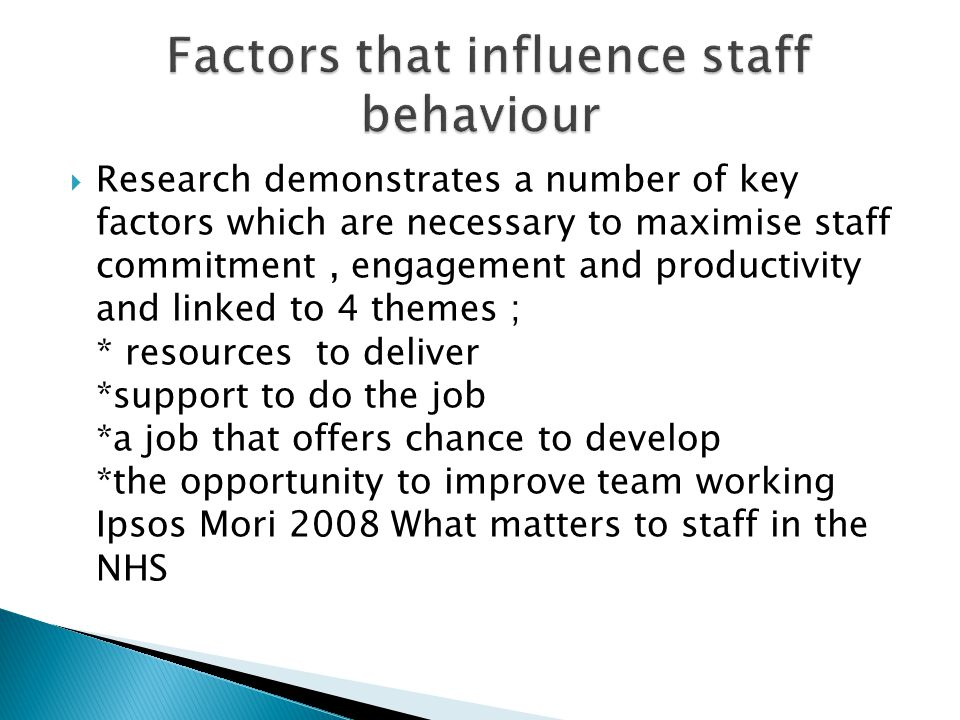 Research demonstrates a number of key factors which are necessary to maximise staff commitment, engagement and productivity and linked to 4 themes ; * resources to deliver *support to do the job *a job that offers chance to develop *the opportunity to improve team working Ipsos Mori 2008 What matters to staff in the NHS