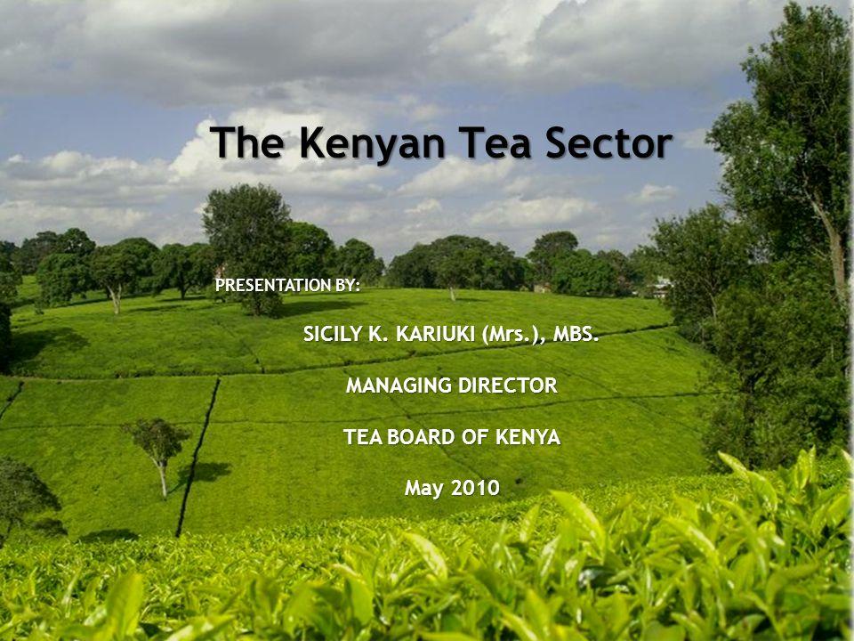 The Kenyan Tea Sector PRESENTATION BY: SICILY K. KARIUKI (Mrs.), MBS.