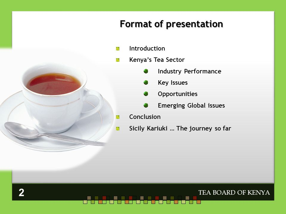 Format of presentation TEA BOARD OF KENYA Introduction Kenyas Tea Sector Industry Performance Key Issues Opportunities Emerging Global issues Conclusion Sicily Kariuki … The journey so far 2
