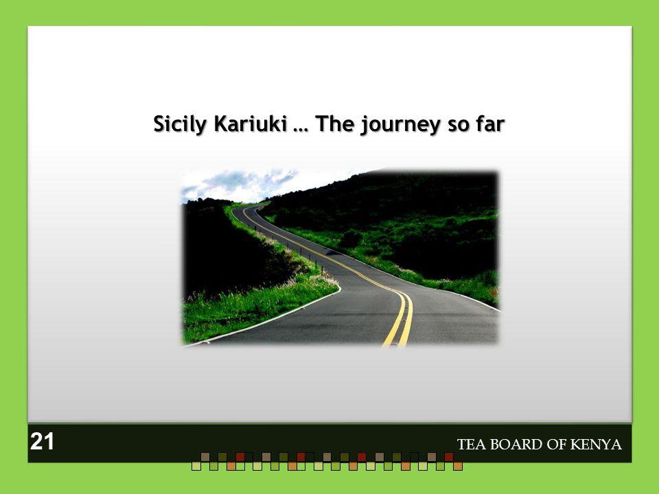 Sicily Kariuki … The journey so far TEA BOARD OF KENYA 21