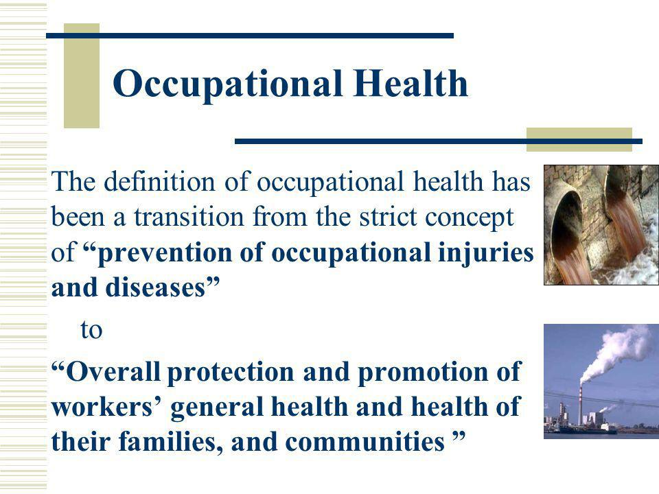 Occupational Health The definition of occupational health has been a transition from the strict concept of prevention of occupational injuries and dis