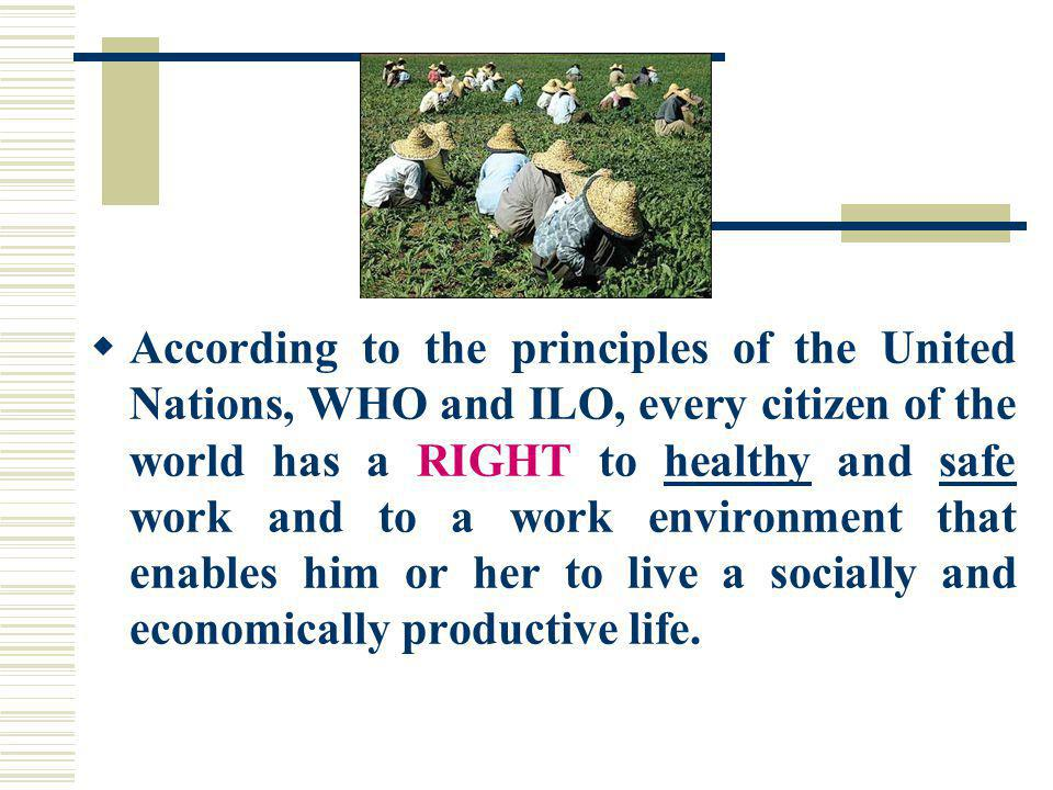 According to the principles of the United Nations, WHO and ILO, every citizen of the world has a RIGHT to healthy and safe work and to a work environment that enables him or her to live a socially and economically productive life.