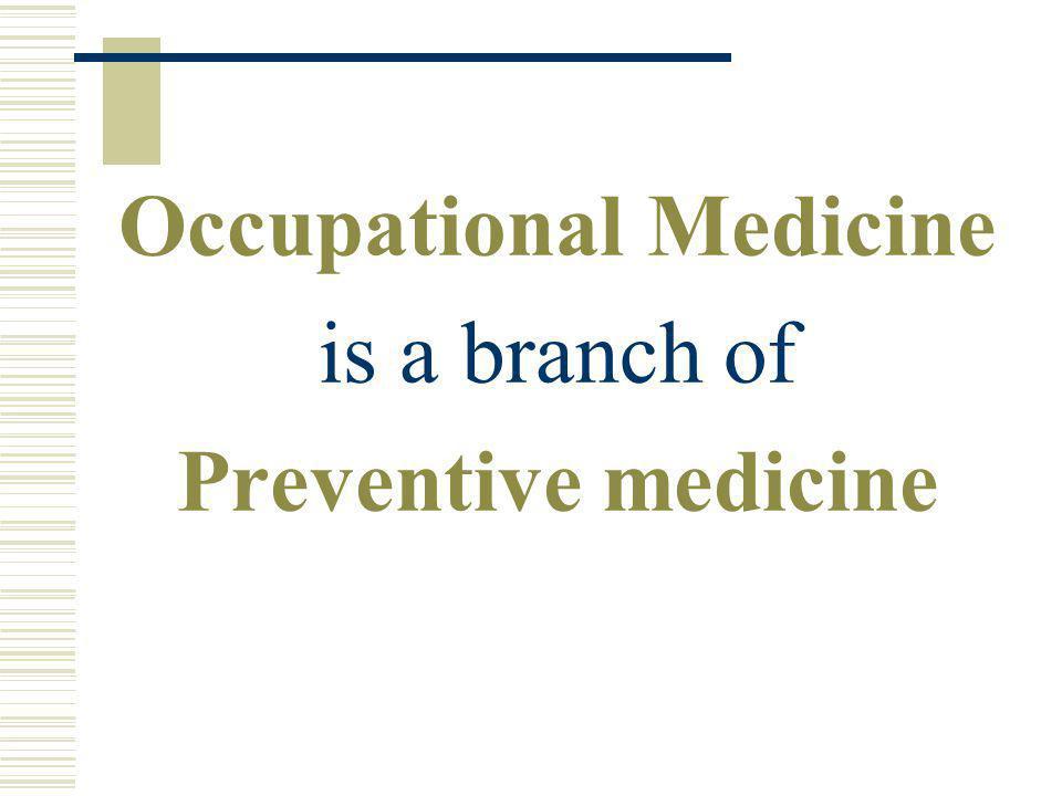 Occupational Medicine is a branch of Preventive medicine