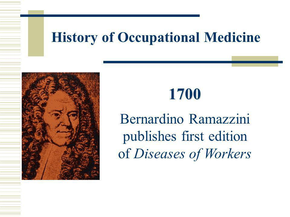 1700 Bernardino Ramazzini publishes first edition of Diseases of Workers History of Occupational Medicine