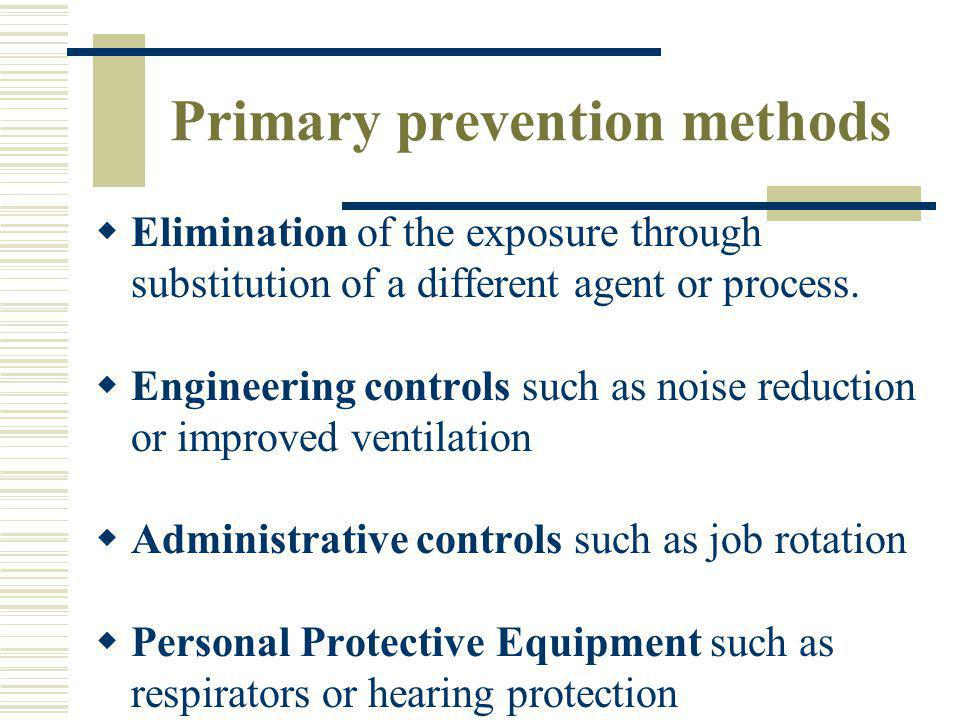 Primary prevention methods Elimination of the exposure through substitution of a different agent or process. Engineering controls such as noise reduct