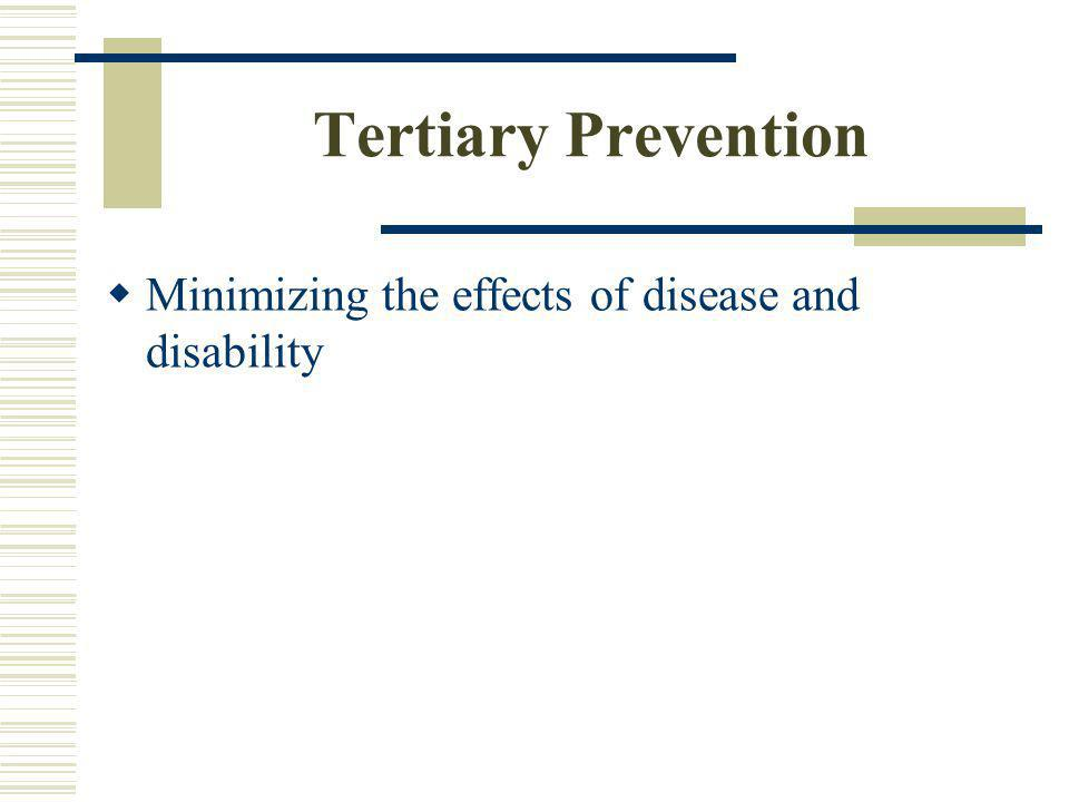 Tertiary Prevention Minimizing the effects of disease and disability
