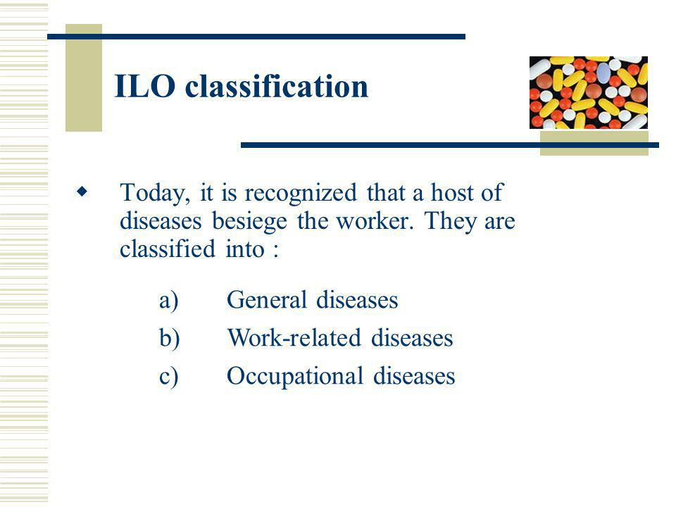 ILO classification Today, it is recognized that a host of diseases besiege the worker. They are classified into : a)General diseases b)Work-related di
