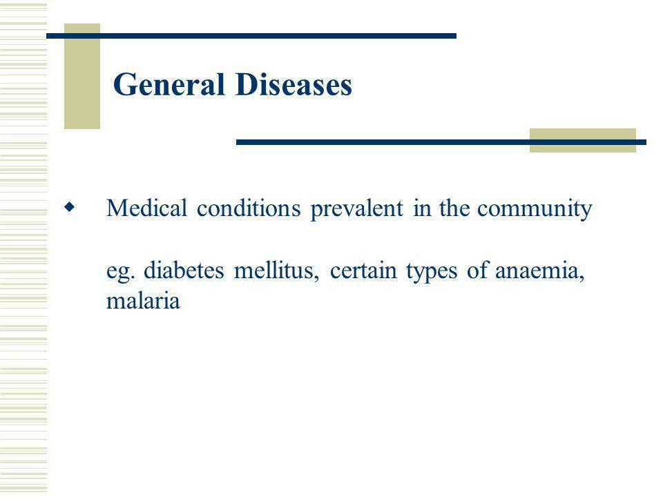 General Diseases Medical conditions prevalent in the community eg. diabetes mellitus, certain types of anaemia, malaria