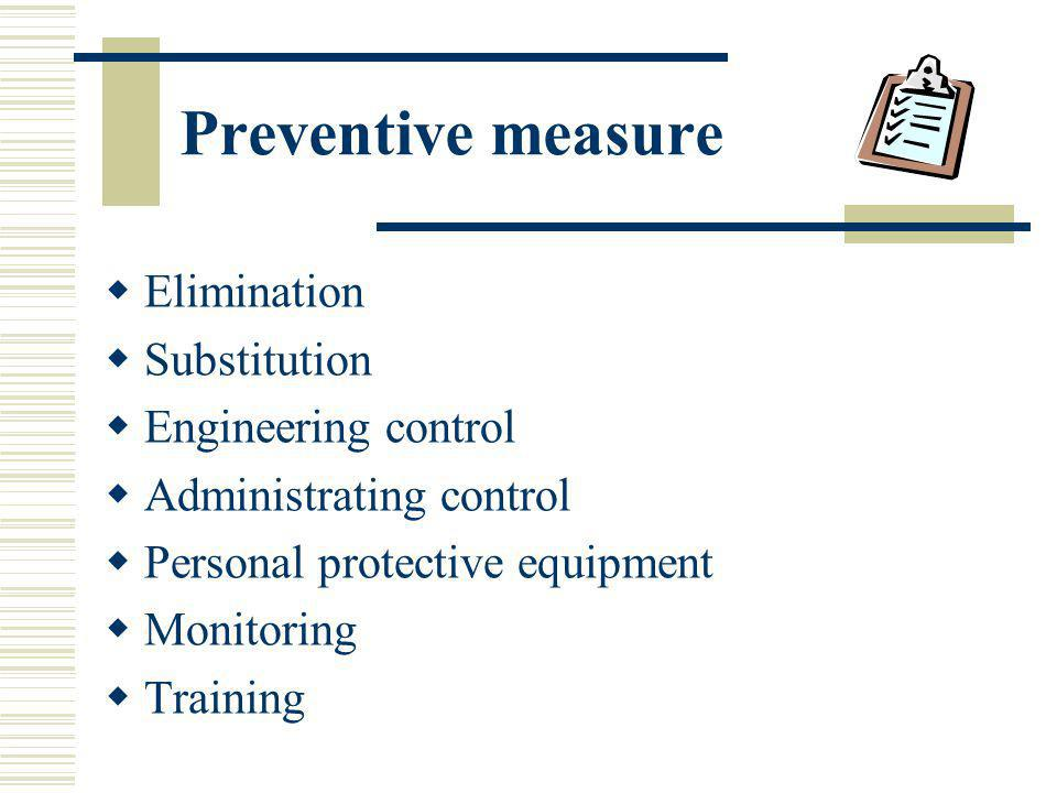 Preventive measure Elimination Substitution Engineering control Administrating control Personal protective equipment Monitoring Training