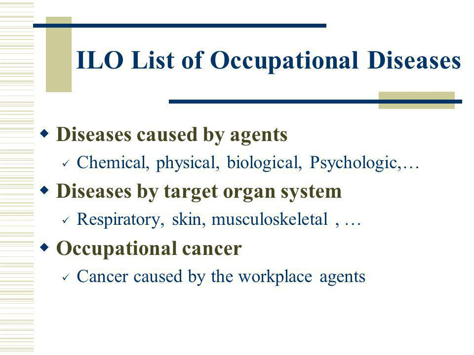 ILO List of Occupational Diseases Diseases caused by agents Chemical, physical, biological, Psychologic,… Diseases by target organ system Respiratory,