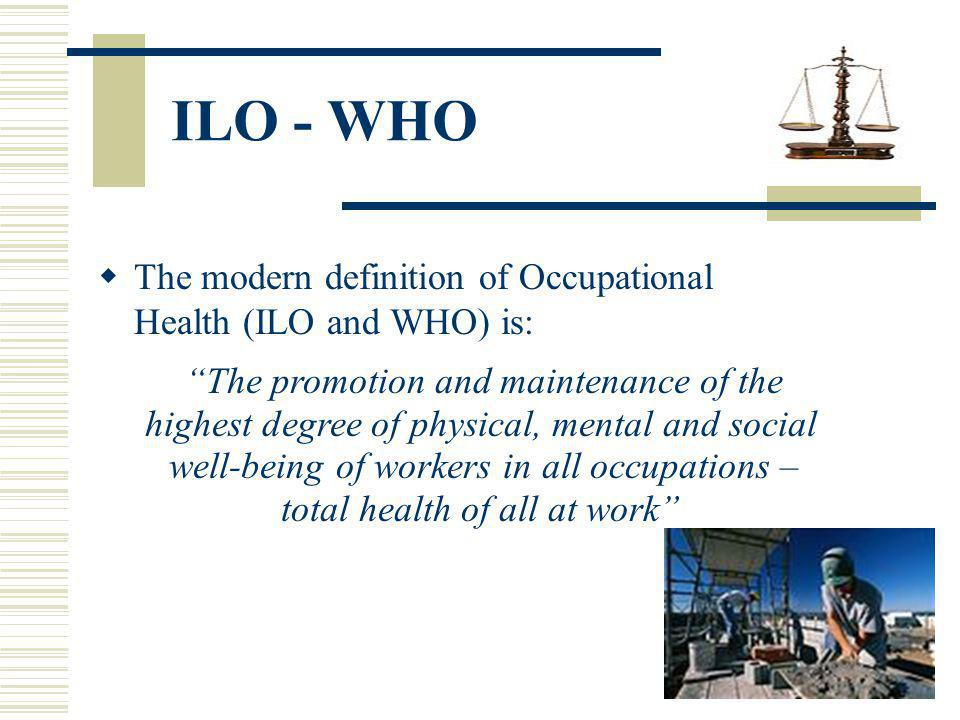 The modern definition of Occupational Health (ILO and WHO) is: The promotion and maintenance of the highest degree of physical, mental and social well-being of workers in all occupations – total health of all at work ILO - WHO