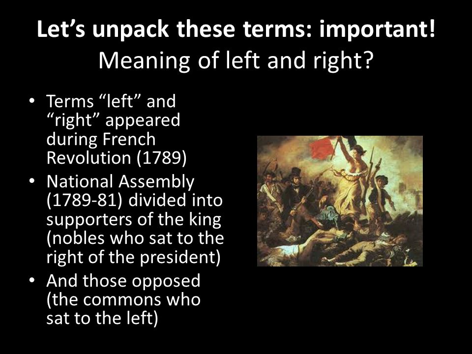 Lets unpack these terms: important! Meaning of left and right? Terms left and right appeared during French Revolution (1789) National Assembly (1789-8