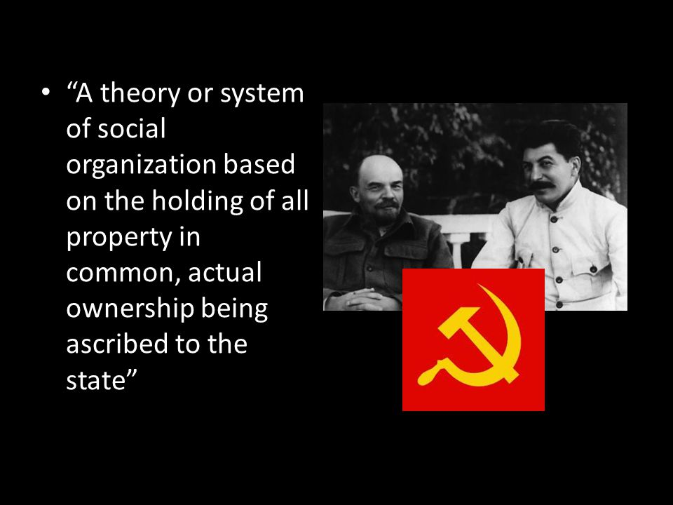 A theory or system of social organization based on the holding of all property in common, actual ownership being ascribed to the state