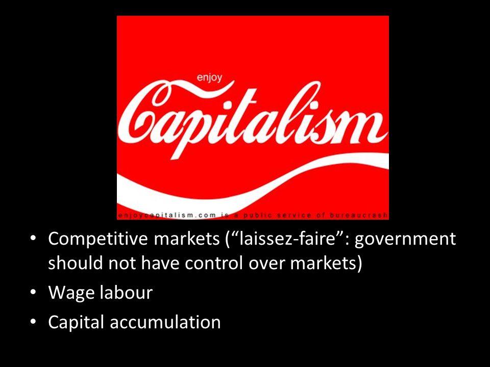 Competitive markets (laissez-faire: government should not have control over markets) Wage labour Capital accumulation