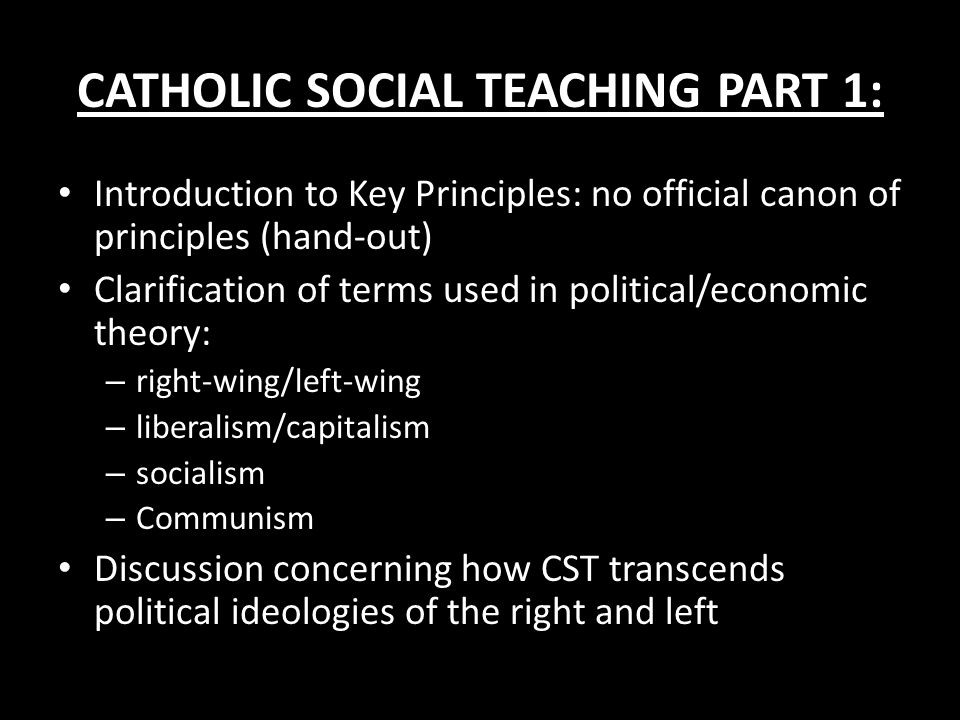 CATHOLIC SOCIAL TEACHING PART 1: Introduction to Key Principles: no official canon of principles (hand-out) Clarification of terms used in political/e