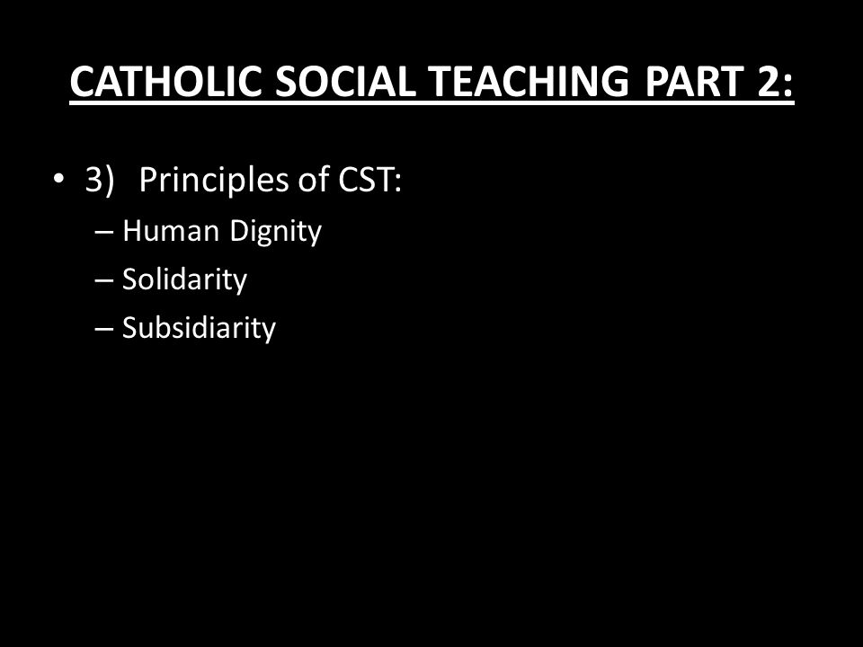 CATHOLIC SOCIAL TEACHING PART 2: 3)Principles of CST: – Human Dignity – Solidarity – Subsidiarity