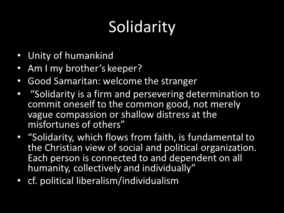 Solidarity Unity of humankind Am I my brothers keeper? Good Samaritan: welcome the stranger Solidarity is a firm and persevering determination to comm