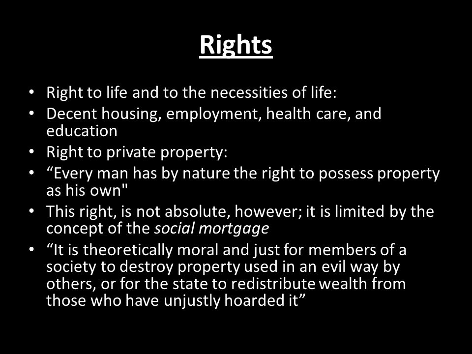 Rights Right to life and to the necessities of life: Decent housing, employment, health care, and education Right to private property: Every man has b