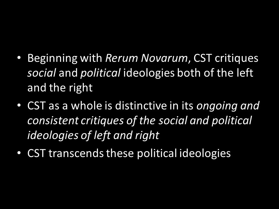 Beginning with Rerum Novarum, CST critiques social and political ideologies both of the left and the right CST as a whole is distinctive in its ongoin