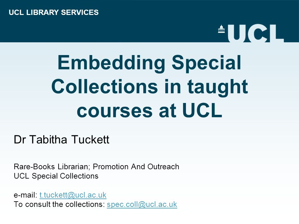 UCL LIBRARY SERVICES Embedding Special Collections in taught courses at UCL Dr Tabitha Tuckett Rare-Books Librarian; Promotion And Outreach UCL Special Collections e-mail: t.tuckett@ucl.ac.ukt.tuckett@ucl.ac.uk To consult the collections: spec.coll@ucl.ac.ukspec.coll@ucl.ac.uk