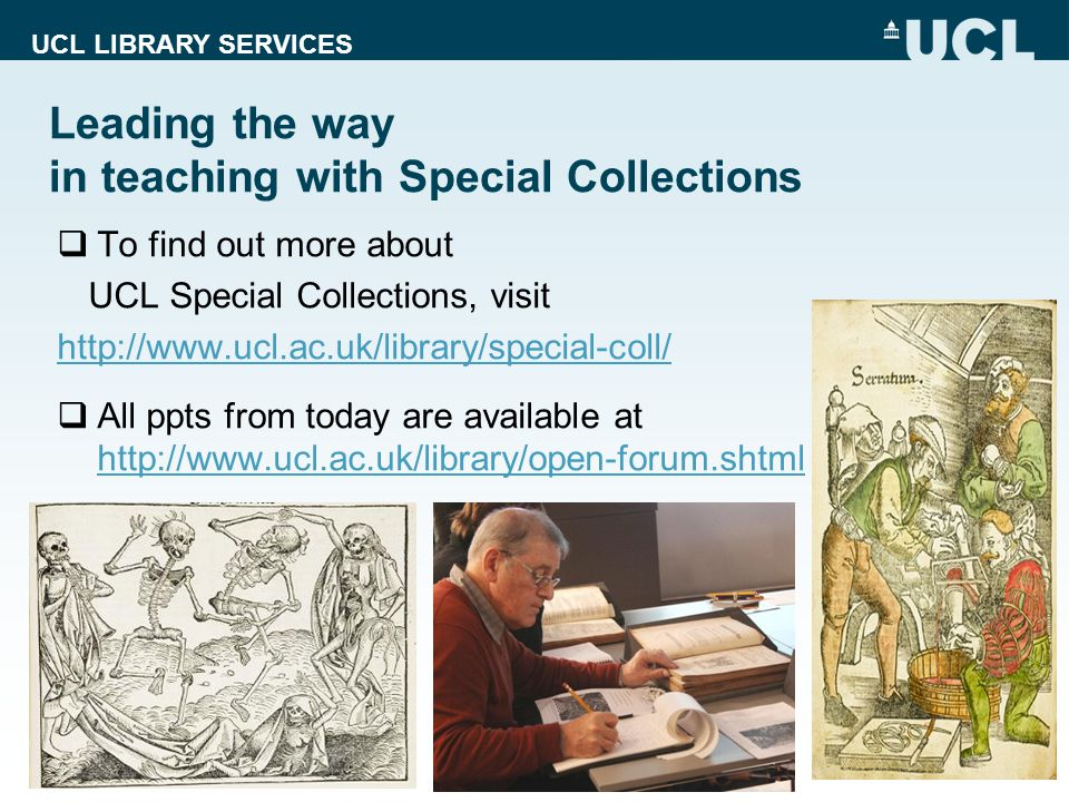 UCL LIBRARY SERVICES Leading the way in teaching with Special Collections 18 To find out more about UCL Special Collections, visit http://www.ucl.ac.uk/library/special-coll/ All ppts from today are available at http://www.ucl.ac.uk/library/open-forum.shtml http://www.ucl.ac.uk/library/open-forum.shtml