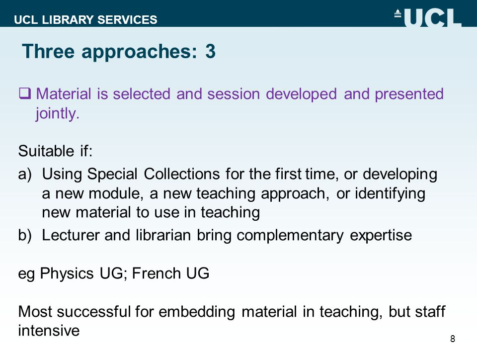 UCL LIBRARY SERVICES Three approaches: 3 Material is selected and session developed and presented jointly.