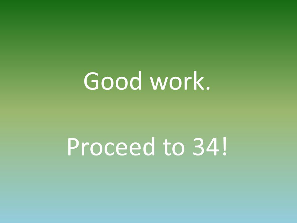 Good work. Proceed to 34!