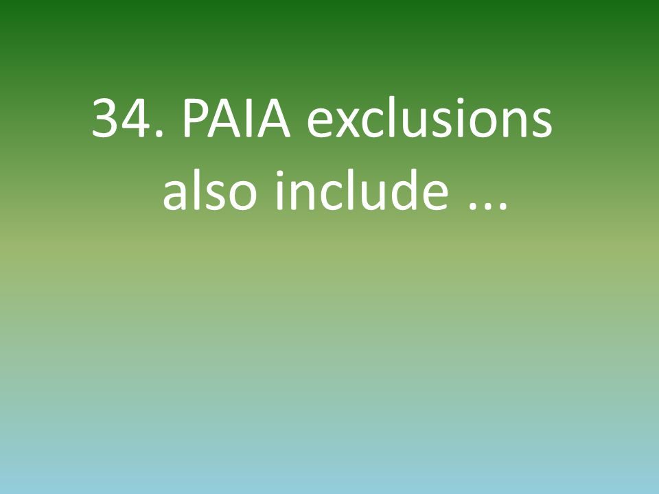 34. PAIA exclusions also include...