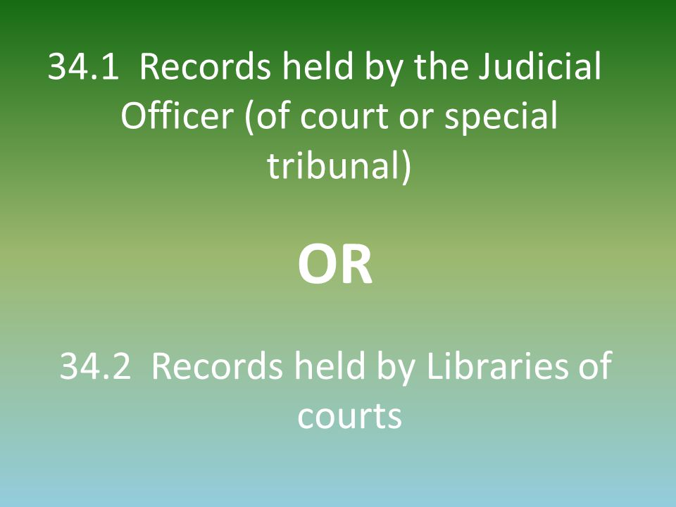 34.1 Records held by the Judicial Officer (of court or special tribunal) 34.2 Records held by Libraries of courts OR