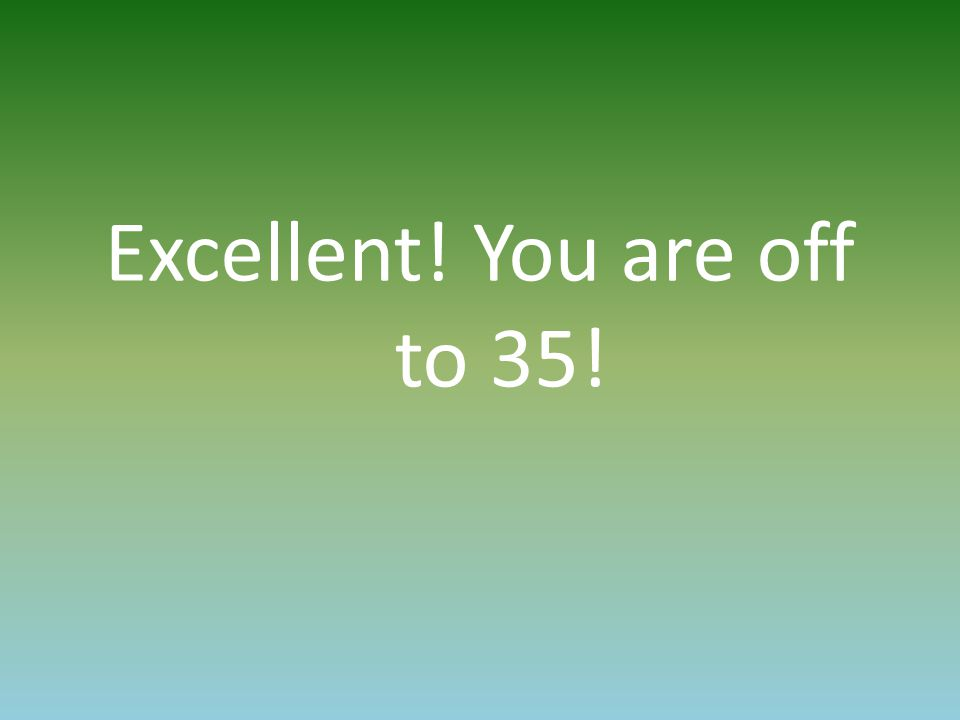 Excellent! You are off to 35!