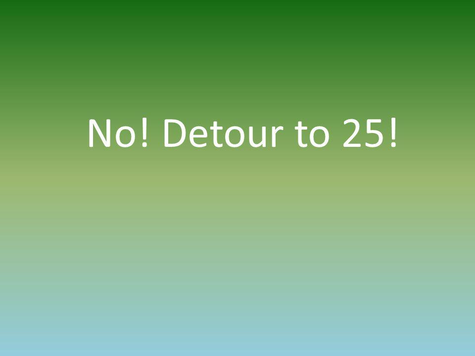 No! Detour to 25!