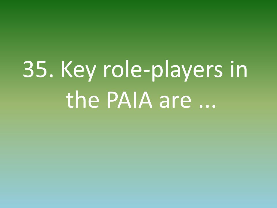 35. Key role-players in the PAIA are...