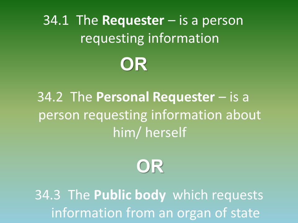 34.1 The Requester – is a person requesting information 34.2 The Personal Requester – is a person requesting information about him/ herself 34.3 The Public body which requests information from an organ of stateOR OR