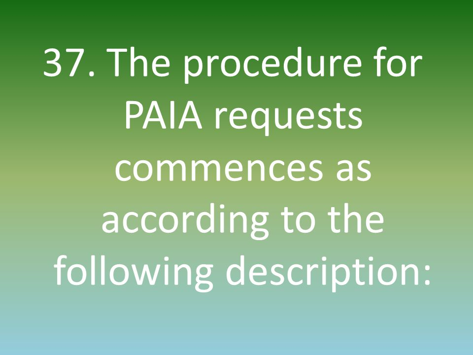 37. The procedure for PAIA requests commences as according to the following description: