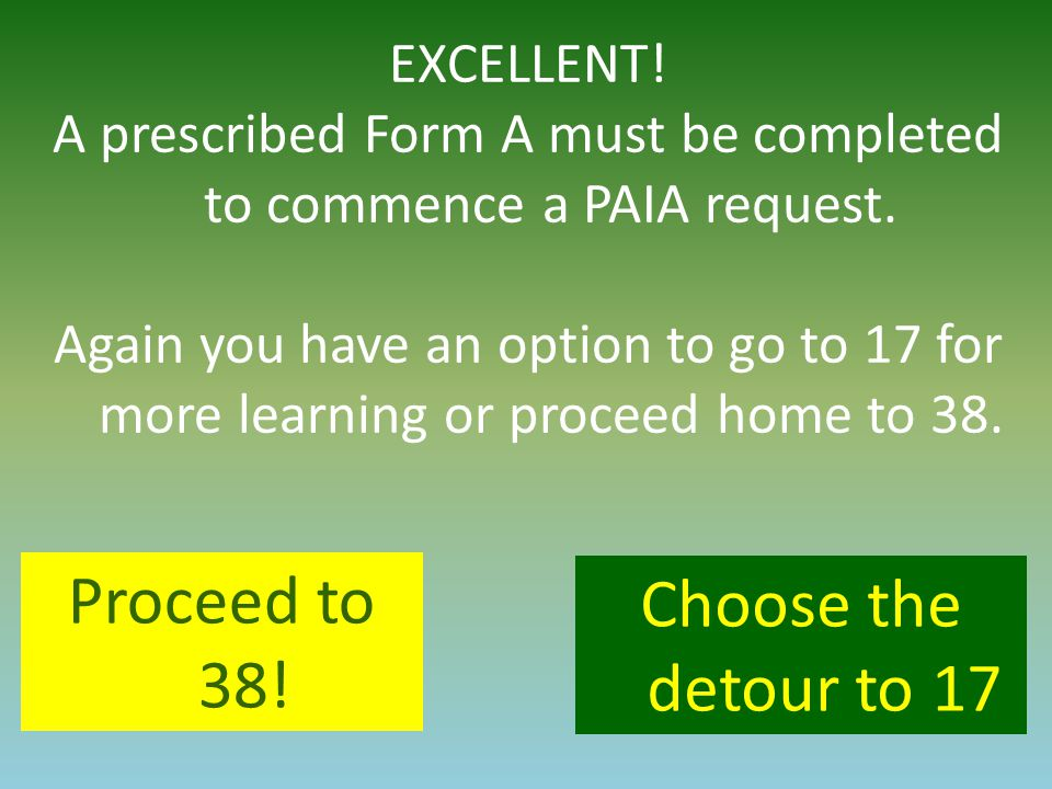 EXCELLENT! A prescribed Form A must be completed to commence a PAIA request. Again you have an option to go to 17 for more learning or proceed home to
