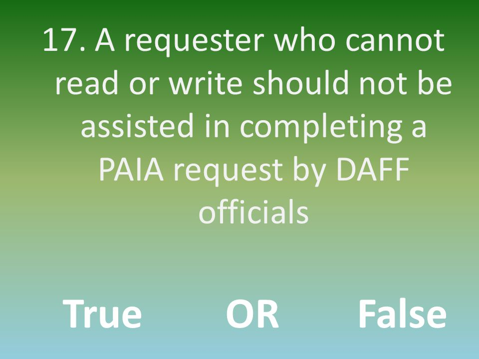 17. A requester who cannot read or write should not be assisted in completing a PAIA request by DAFF officials TrueORFalse