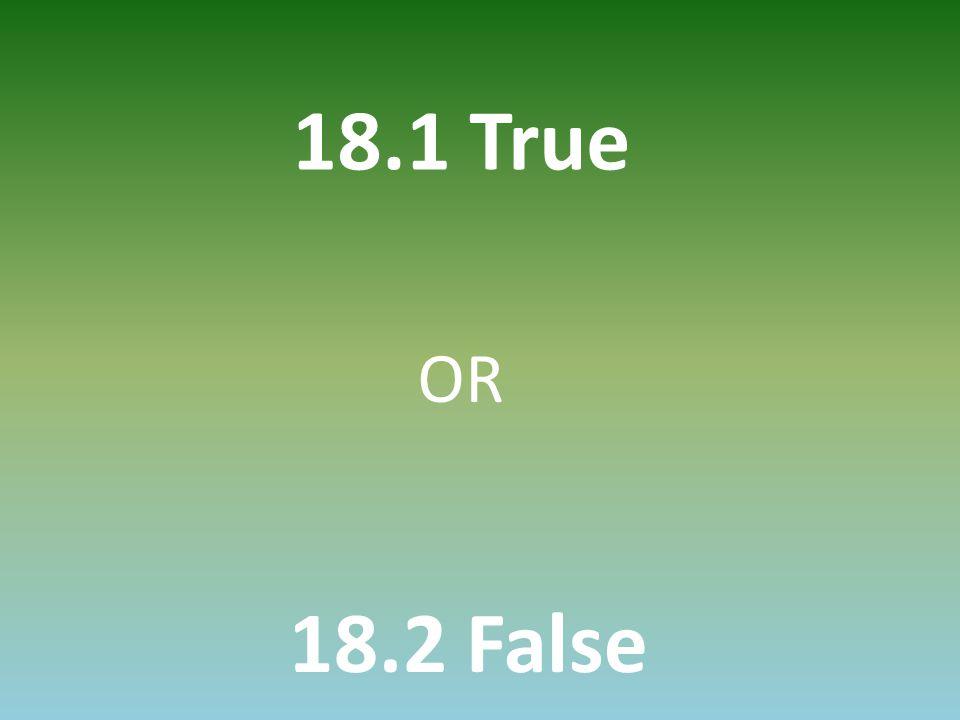 18.1 True 18.2 False OR