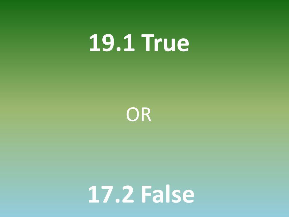 19.1 True 17.2 False OR