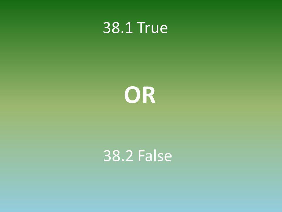 38.1 True OR 38.2 False