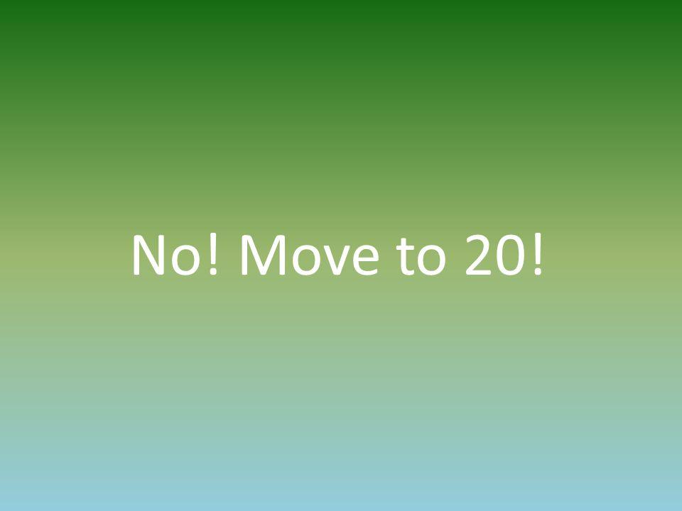 No! Move to 20!